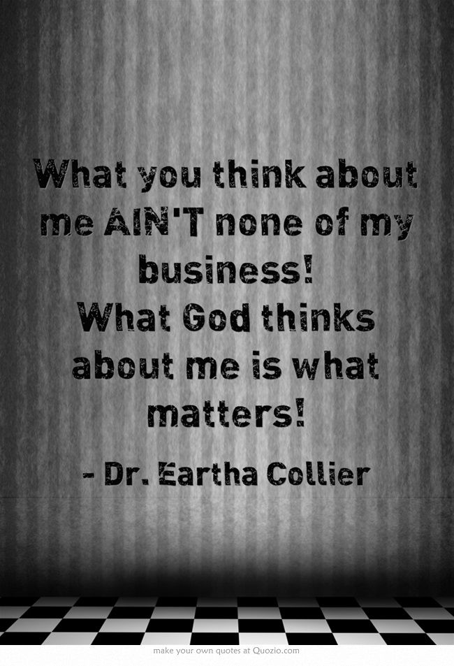 What You Think About Me Aint None Of My Business What God Thinks