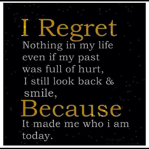 I regret nothing in my life even if my past was full of hurt