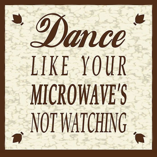 Dance Like Your Microwave's Not Watching