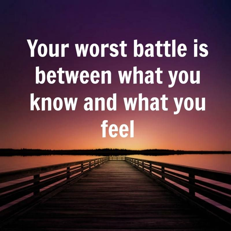Your worst battle is between what you know and what you feel..