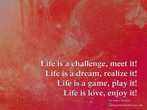 Life is a challenge, meet it! Life is a dream, realize it