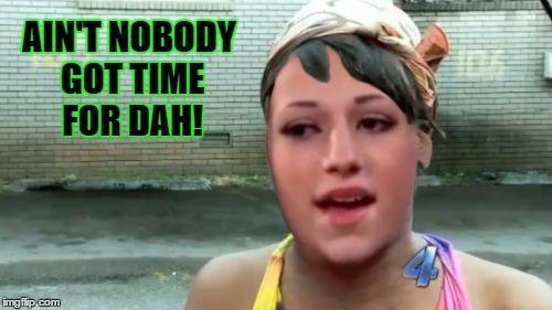 Ain T Nobody Got Time For Dah Funny Memes Memes