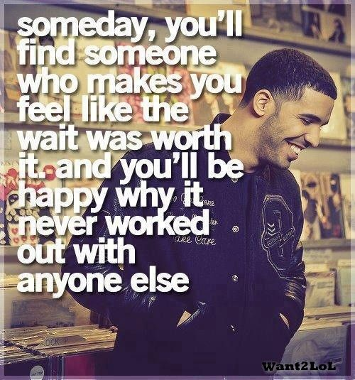 Drake Quote Someday You Ll Find Someone Who Makes Inspirational