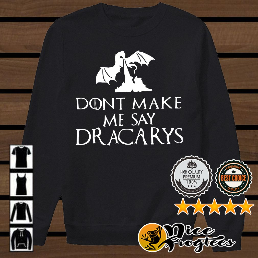 Game Of Thrones don't make me say Dracarys shirt, hoodie and