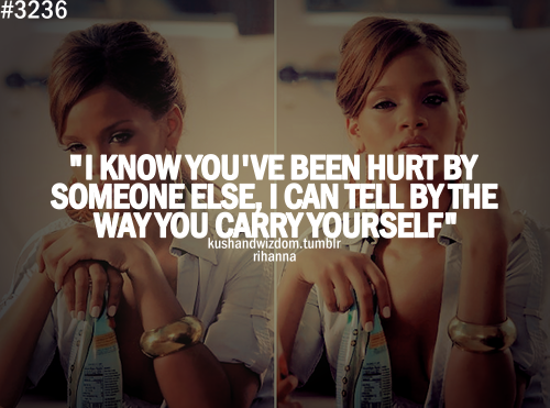 i know you've been hurt by someone else, i can tell by the way you