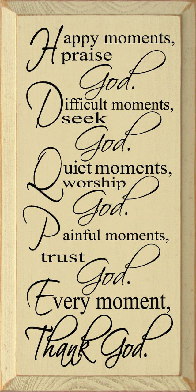 Happy Moments Praise God Difficult Moments Seek God Quiet Moments Worship God Painful Moments Trust God Every Moment Thank God