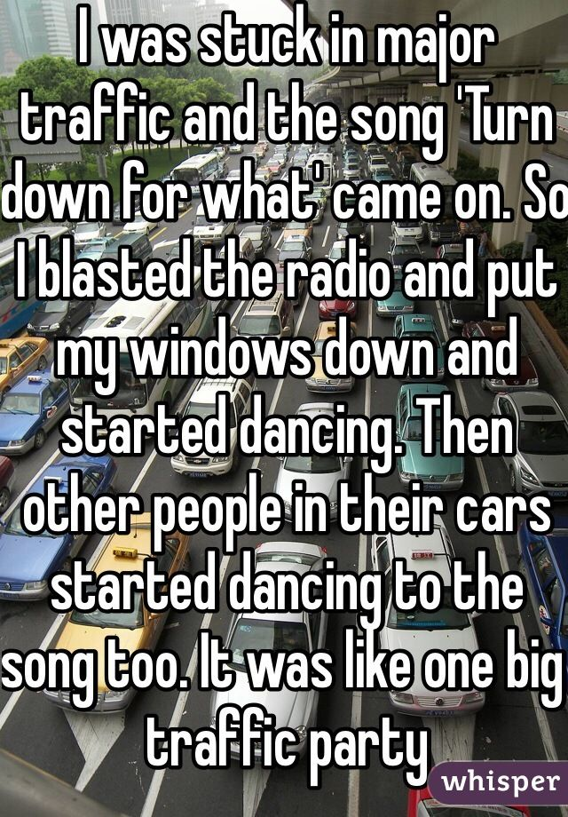 "Latest Funny Stories I was stuck in major traffic and the song 'Turn down for what' came on. So I blasted the radio and put my windows down and started dancing. Then other people in their cars started dancing to the song too. It was like one big traffic party ""I was stuck in major traffic and the song 'Turn down for what' came on. So I blasted the radio and put my windows down and started dancing. Then other people in their cars started dancing to the song too. It was like one big traffic party"" 4"