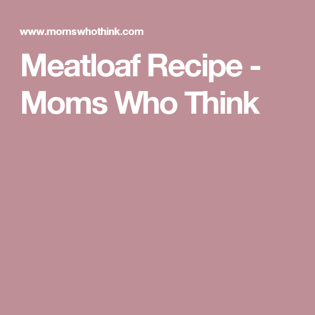 Meatloaf Recipe - Moms Who Think