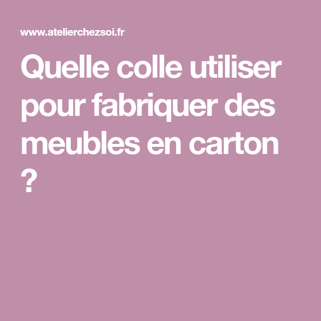 Quelle Colle Utiliser Pour Fabriquer Des Meubles En Carton Collant Fabrication Meuble Meubles En Carton