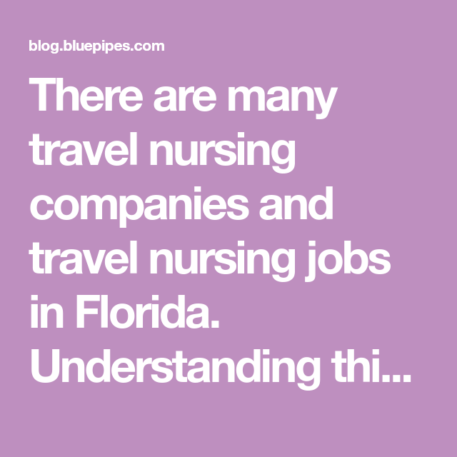 There Are Many Travel Nursing Companies And Travel Nursing Jobs In Florida Understanding This Unique Market Will Help Travel Nurses Formulate A S Travel Nursing