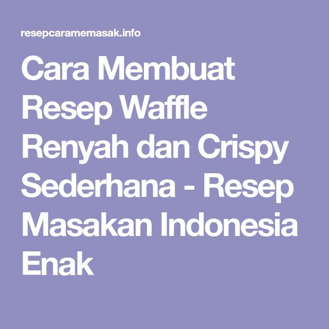 Cara Membuat Resep Waffle Renyah Dan Crispy Sederhana Resep Masakan Indonesia Enak Resep Masakan Indonesia Waffle Resep Masakan