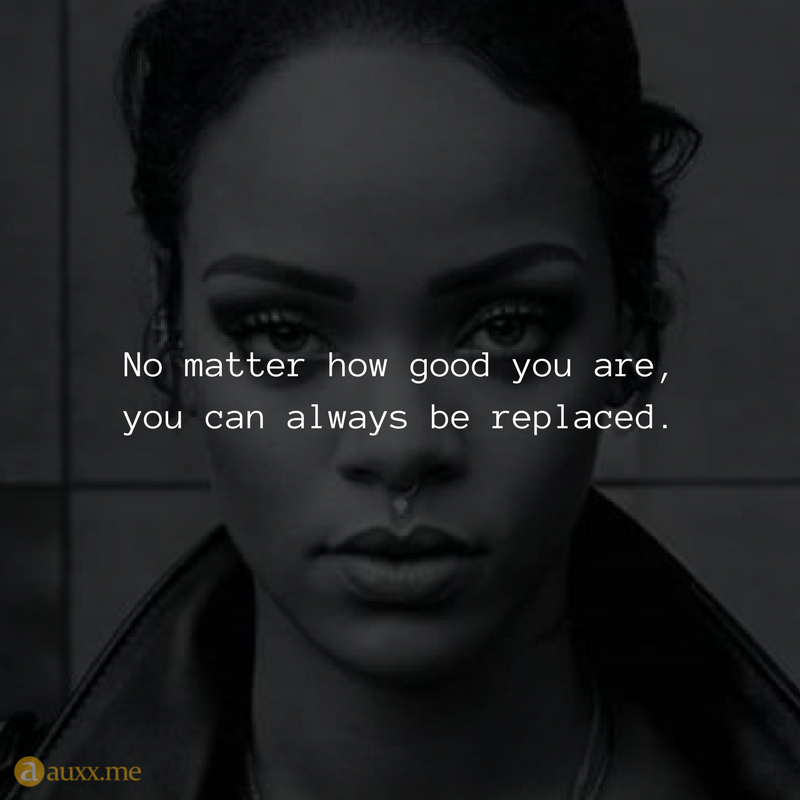 No Matter How Good You Are You Can Always Be Replaced Quotes For