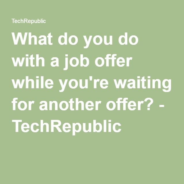What Do You Do With A Job Offer While YouRe Waiting For Another