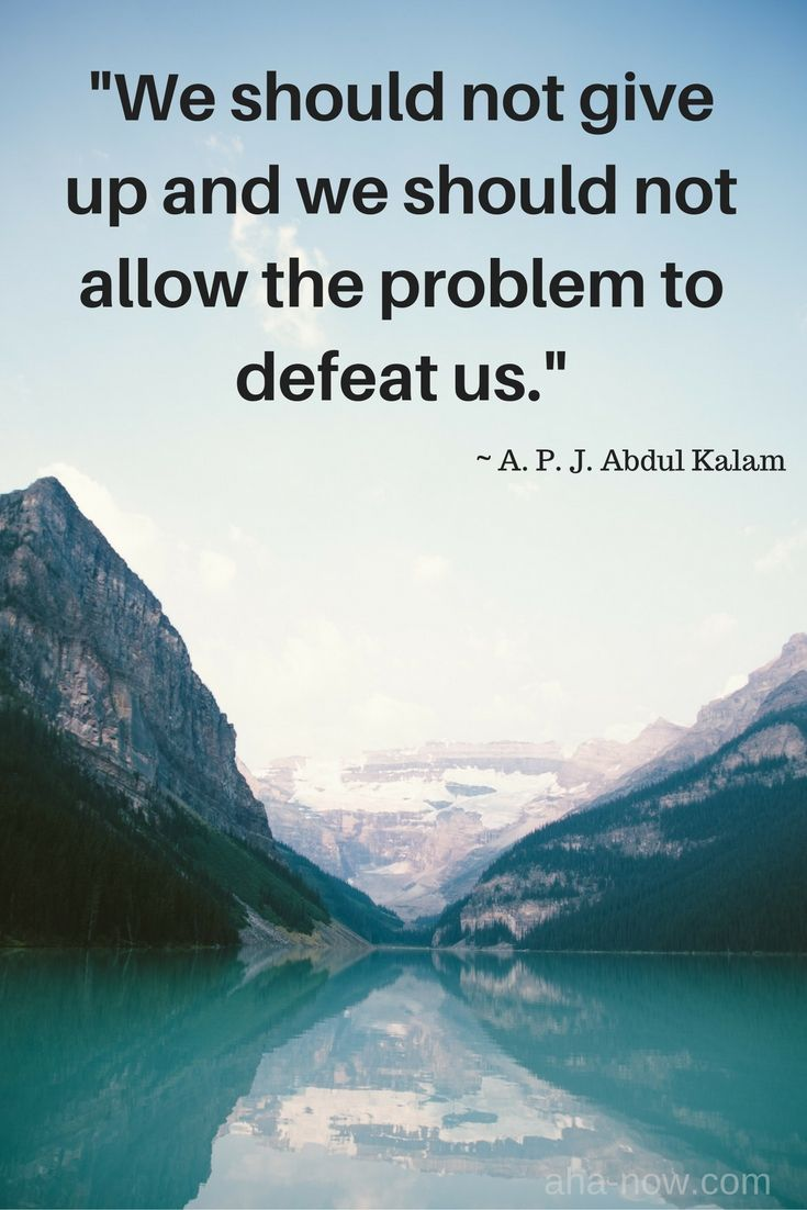 """""""We should not give up and we should not allow the problem to defeat us."""" ~ A.P.J. Abdul Kalam"""