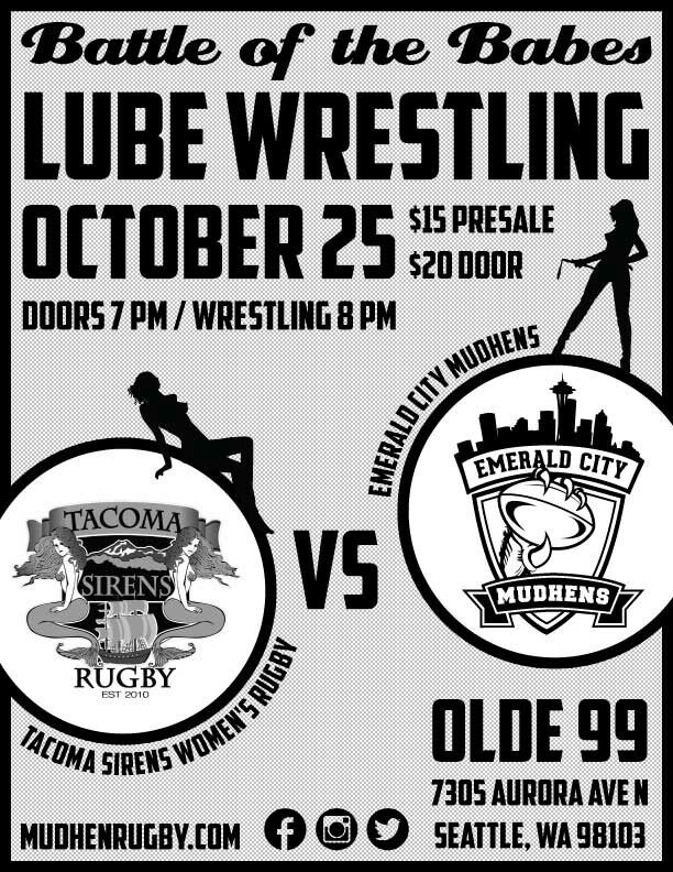 """It's here!  The wait Is Over! LUBE WRESTLING is this SATURDAY, OCTOBER 25TH AT 7:00pm at the OLDE 99 PUB!  This will be the first ever """"Battle of the Babes"""", a lubed up smack down between your Emerald City Mudhens and the ladies from the Tacoma Sirens (who are playing each other earlier that day).  We would love 2 C U @ Ringside!  As always, the entertainment will be amazing and there will be a 50/50 raffle for your shot at winning some cash.    If you cannot make it, please consider…"""