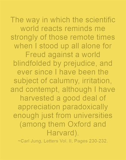 The way in which the scientific world reacts reminds me strongly of those remote times when I stood up all alone for Freud against a world blindfolded by prejudice, and ever since I have been the subject of calumny, irritation, and contempt, although I have harvested a good deal of appreciation paradoxically enough just from universities (among them Oxford and Harvard). ~Carl Jung, Letters Vol. II, Pages 230-232.