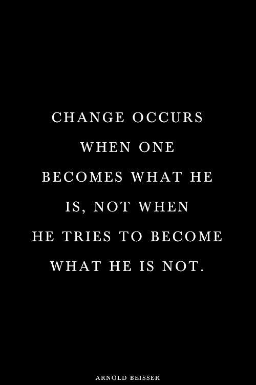 """""""A mudança ocorre quando alguém se torna quem é, não quando se tenta ser quem não se é."""""""