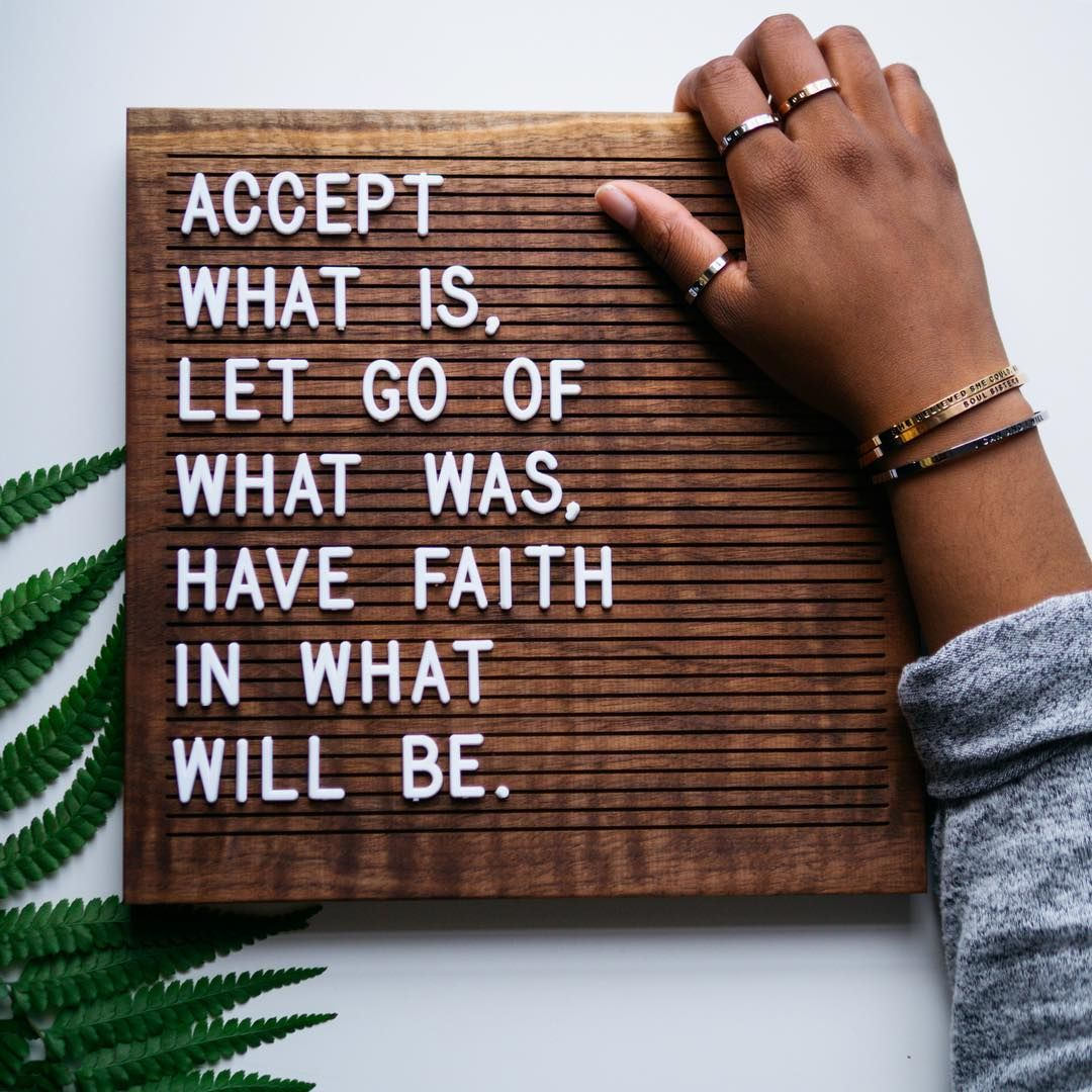 """""""Accept what is, let go of what was, have faith in what will be."""""""