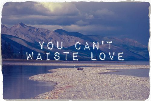 You can't waiste love