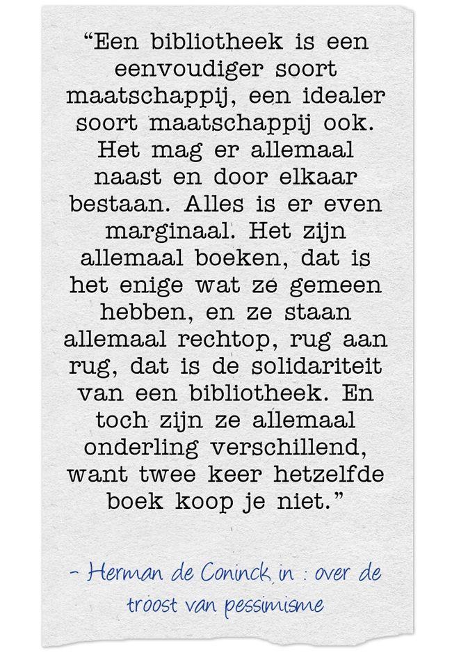 """""""Een bibliotheek is een eenvoudiger soort maatschappij, een idealer soort maatschappij ook. Het mag er allemaal naast en door elkaar bestaan. Alles is er even marginaal. Het zijn allemaal boeken, dat is het enige wat ze gemeen hebben, en ze staan allemaal rechtop, rug aan rug, dat is de solidariteit van een bibliotheek. En toch zijn ze allemaal onderling verschillend, want twee keer hetzelfde boek koop je niet."""""""