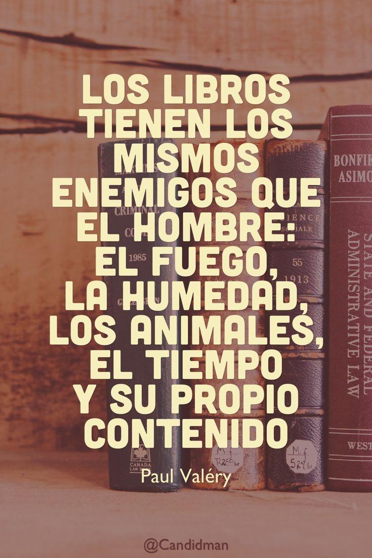 Los libros tienen los mismos enemigos que el hombre el fuego la humedad los animales el tiempo y su propio contenido paul val ry