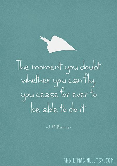 Peter Pan The Moment You Doubt Whether You Can Fly You Cease For