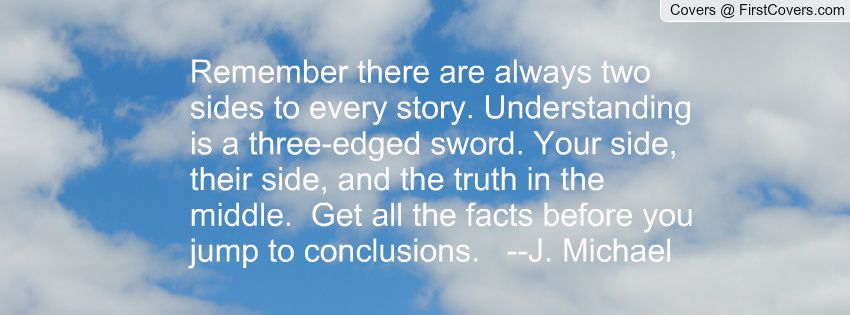 Remember there are always two sides to every story. Understanding is a three-edged sword. Your side, their side, and the truth in the middle.  Get all the facts before you jump to conclusions.   --J. Michael
