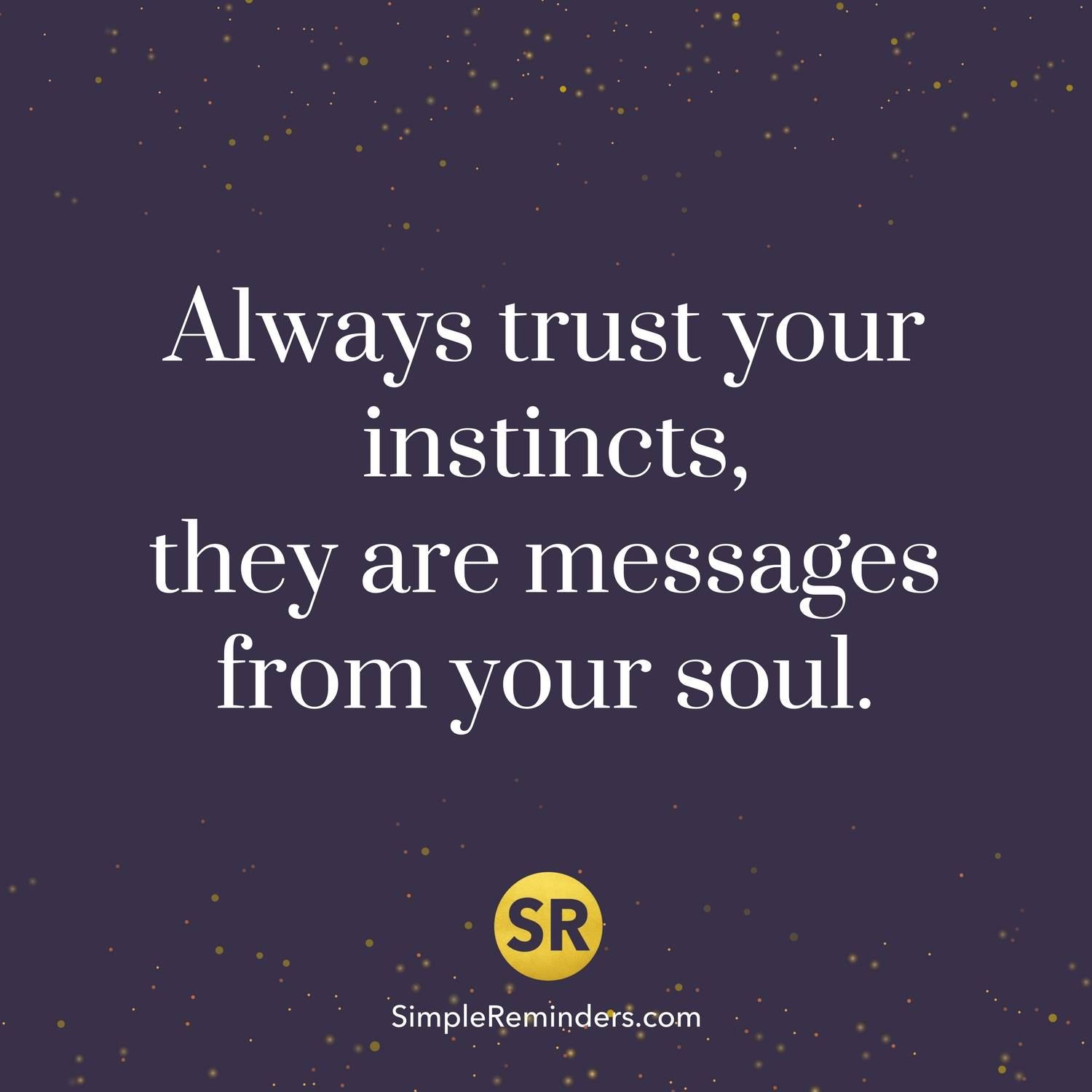 Always Trust Your Instincts They Are Messages From Your Soul Sr