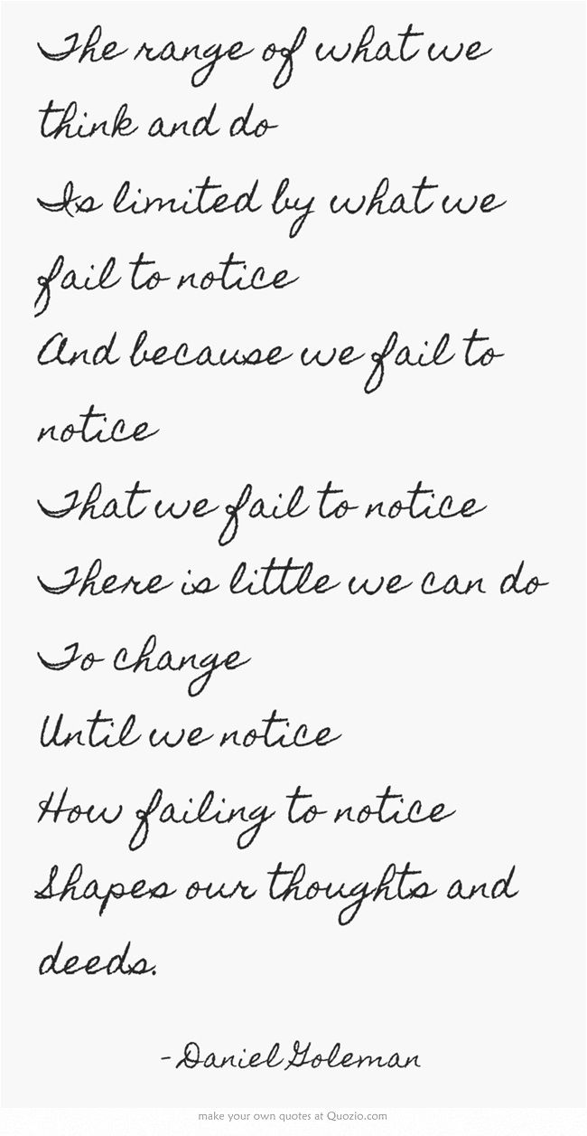 The range of what we think and do Is limited by what we fail to notice And because we fail to notice That we fail to notice There is little we can do To change Until we notice How failing to notice Shapes our thoughts and deeds.