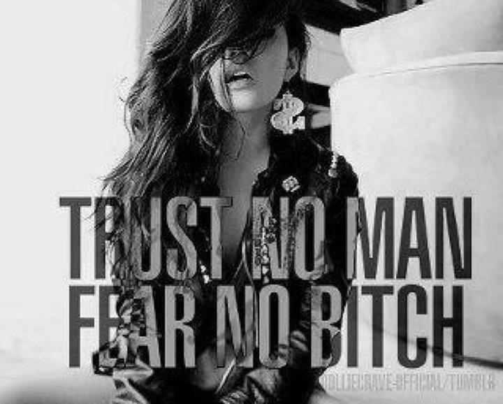 Trust no man fear no bitch!