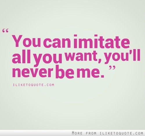You Can Imitate All You Want Me Pinterest Quotes Sayings