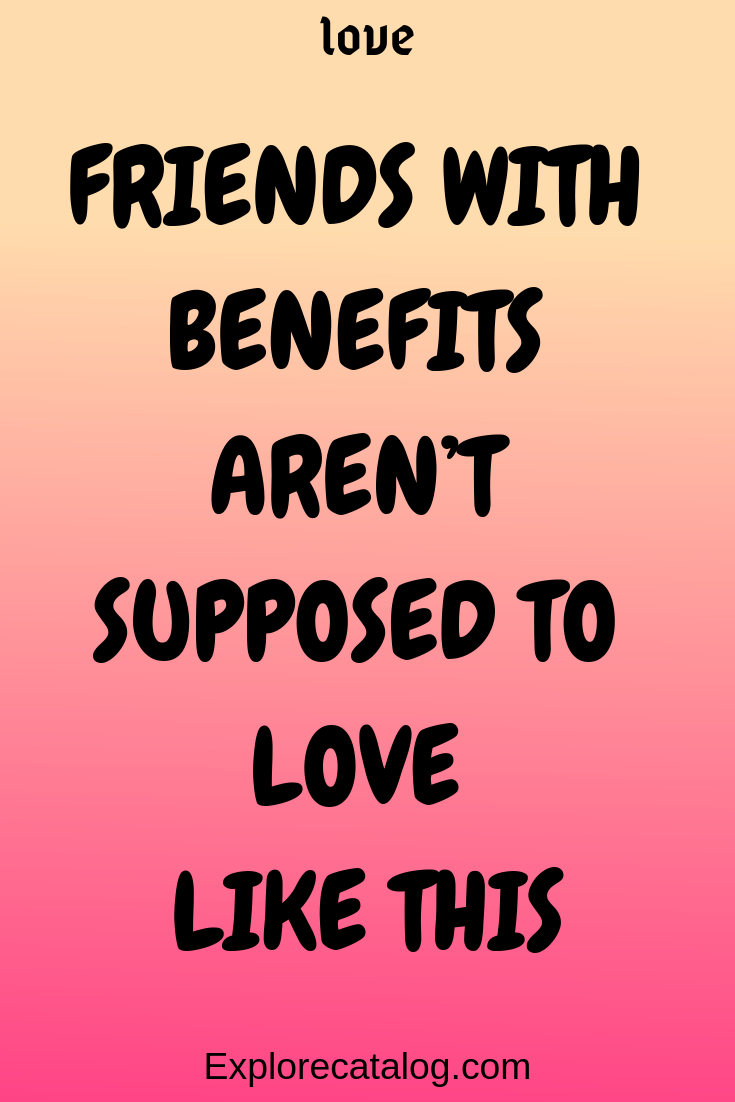 Friends With Benefits Aren T Supposed To Love Like This Explore