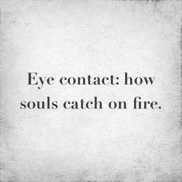 Eye contact: how souls catch on fire.