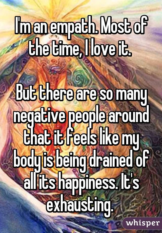 I'm an empath. Most of the time, I love it.  But there are so many negative people around that it feels like my body is being drained of all its happiness. It's exhausting.