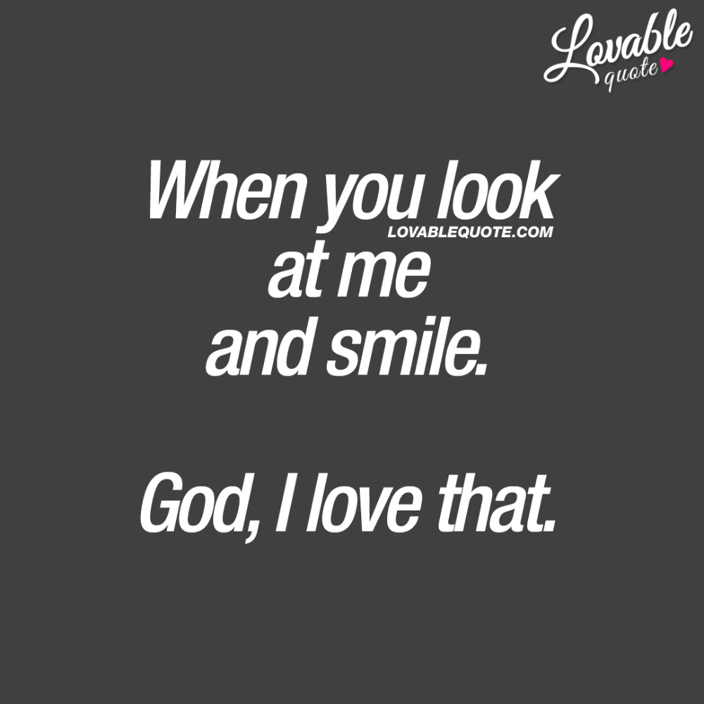Cute quotes for him and her: When you look at me and smile. God, I love that.