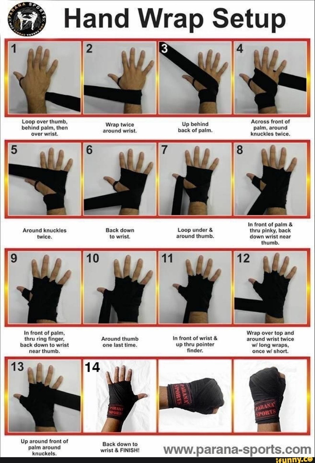 Hand Wrap Setup 2 Loop over thumb, behind palm, then over wrist. Up behind Across front of baals palm, around knuckles twice. Wrap twice around wrist. back of palm. 5 In front of palm & Around knuckles Back down Loop under & thru pinky, back twice. to wrist. around thumb. down wrist near thumb. 10 11 12 In front of palm, Wrap over top and thru ring finger, Around thumb In front of wrist & around wrist twice back down to wrist one last time. up thru pointer wi long wraps, near thumb, finder. once wi short. 14 Up around front of knuckels. Back down to - )