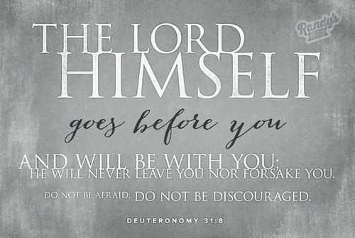 """The Lord Himself goes before you and will be with you; He will never leave you nor forsake you. Do not be afraid; Do not be discouraged""  -Deuteronomy 31:8"