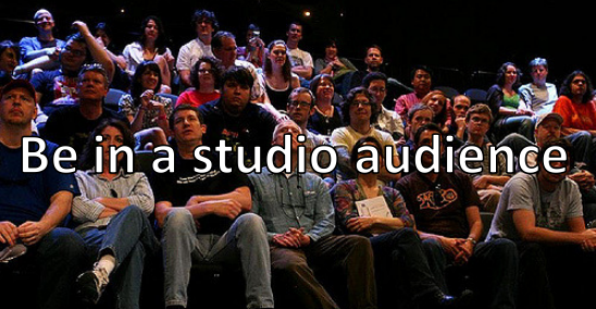 Be in a studio audience.
