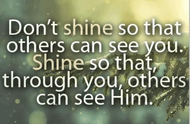 """""""Don't shine so that others can see you. Shine so that, through you, others can see HIM."""""""