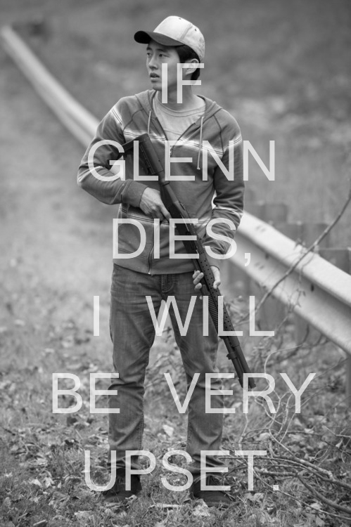 No, if Glenn dies I will start crying and then just end up angry and go all Godzilla on the world