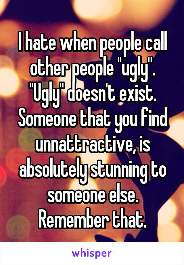 "I Hate When Pins Don T Actually Link To Where You Can Buy: I Hate When People Call Other People ""ugly"". ""Ugly"" Doesn"