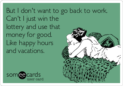 But I Don T Want To Go Back To Work Can T I Just Win The Lottery And Use That Money For Good Like Happy Hours And Vacations Work Humor Funny Quotes Funny