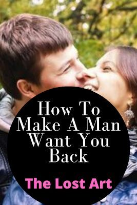 How To Make A Man Want You Back: The Lost Art
