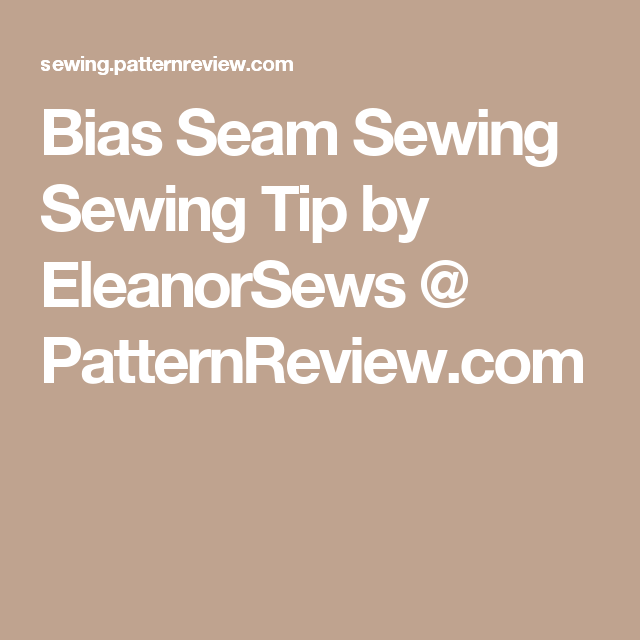 Bias Seam Sewing Sewing Tip by EleanorSews @ PatternReview.com