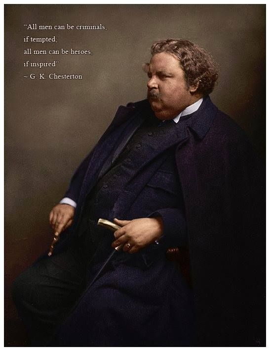 """All men can be criminals if tempted,  all men can be heroes if inspired. "" - G.K. Chesterton"