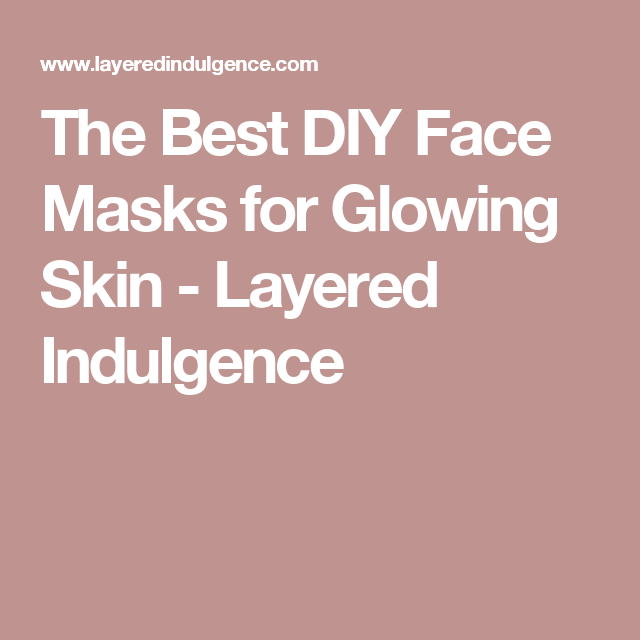 The Best DIY Face Masks for Glowing Skin - Layered Indulgence