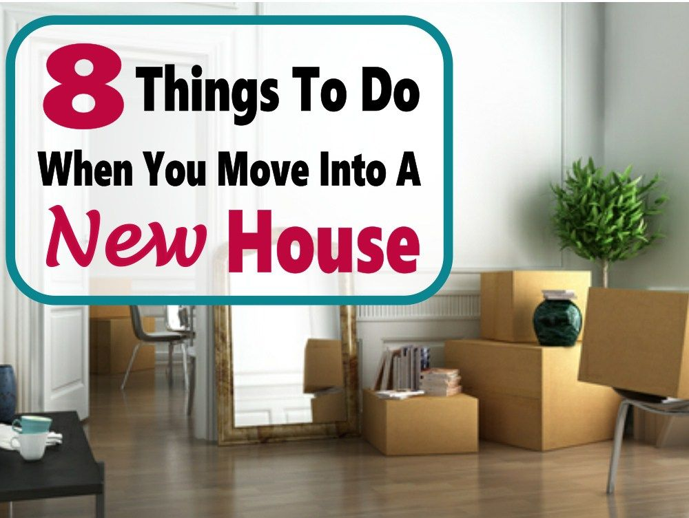 8 Things To Do When You Move Into A New House New Homes Moving
