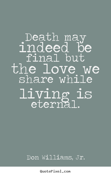 Quote Wall Art By Don Williams Jr Death May Indeed Be Final But The Love We Share While Living Is Eternal