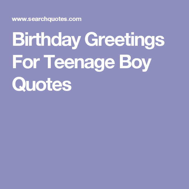 Birthday Greetings For Teenage Boy Quotes Birthday boy