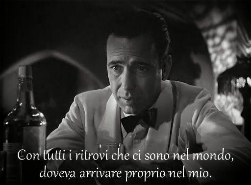 Con tutti i ritrovi che ci sono nel mondo, doveva arrivare proprio nel mio.  Casablanca quotes in translation | Frasi celebri di Casablanca in italiano